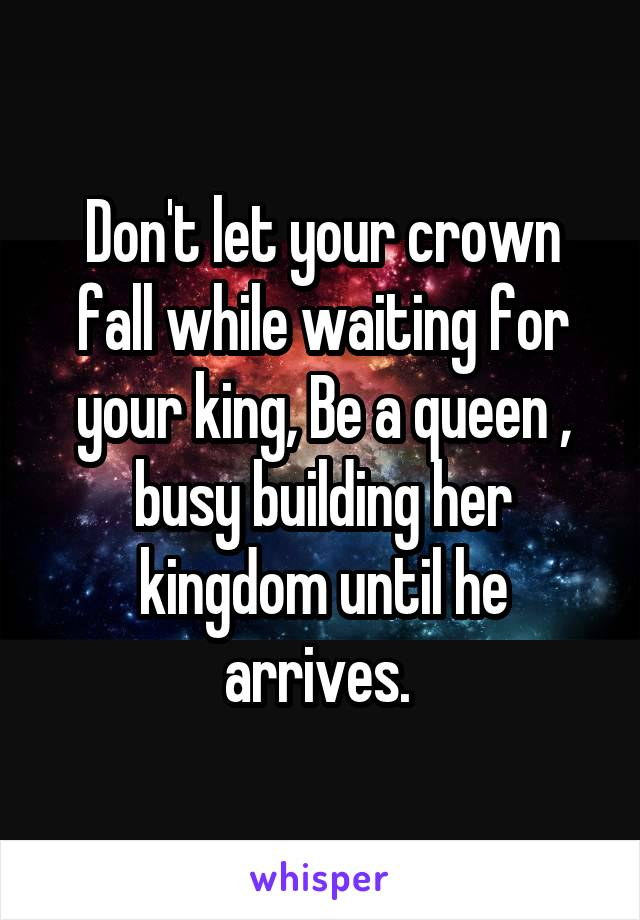 Don't let your crown fall while waiting for your king, Be a queen , busy building her kingdom until he arrives.