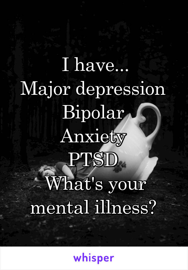 I have... Major depression  Bipolar  Anxiety  PTSD  What's your mental illness?