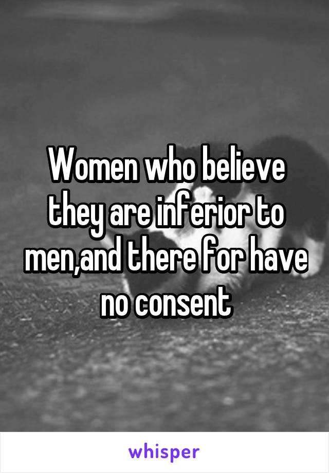 Women who believe they are inferior to men,and there for have no consent