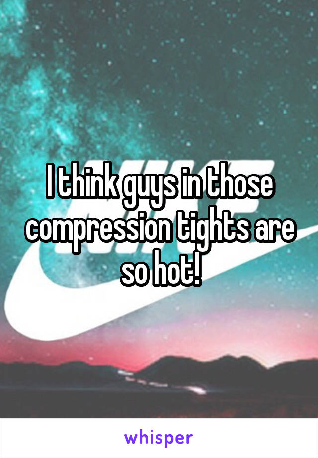 I think guys in those compression tights are so hot!