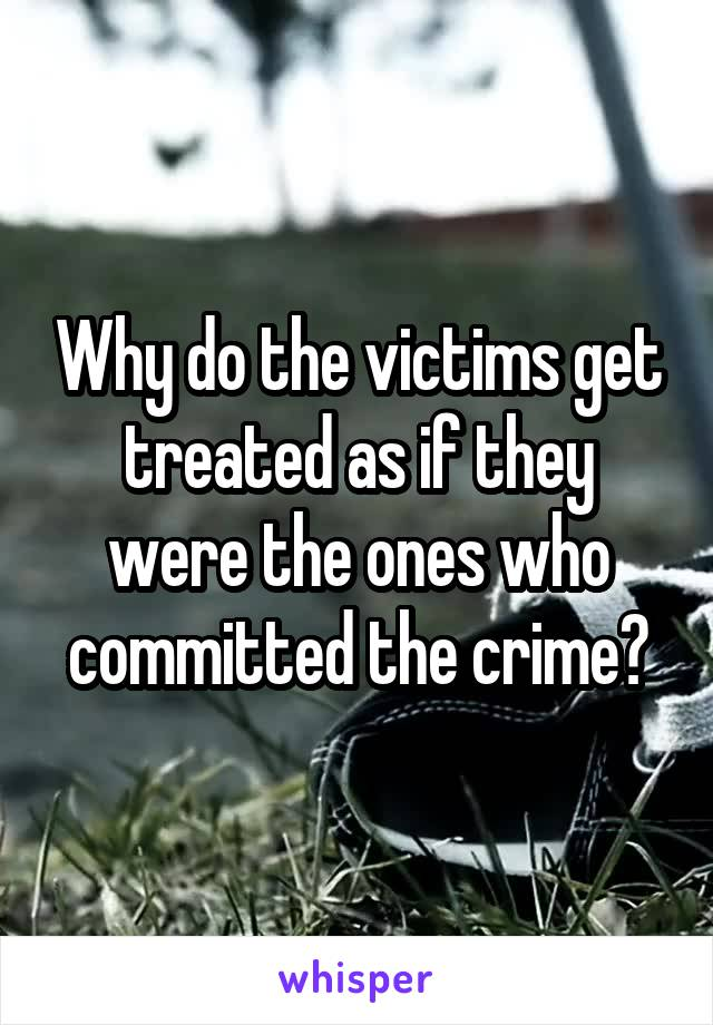 Why do the victims get treated as if they were the ones who committed the crime?