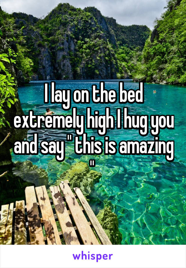 """I lay on the bed extremely high I hug you and say """" this is amazing """""""