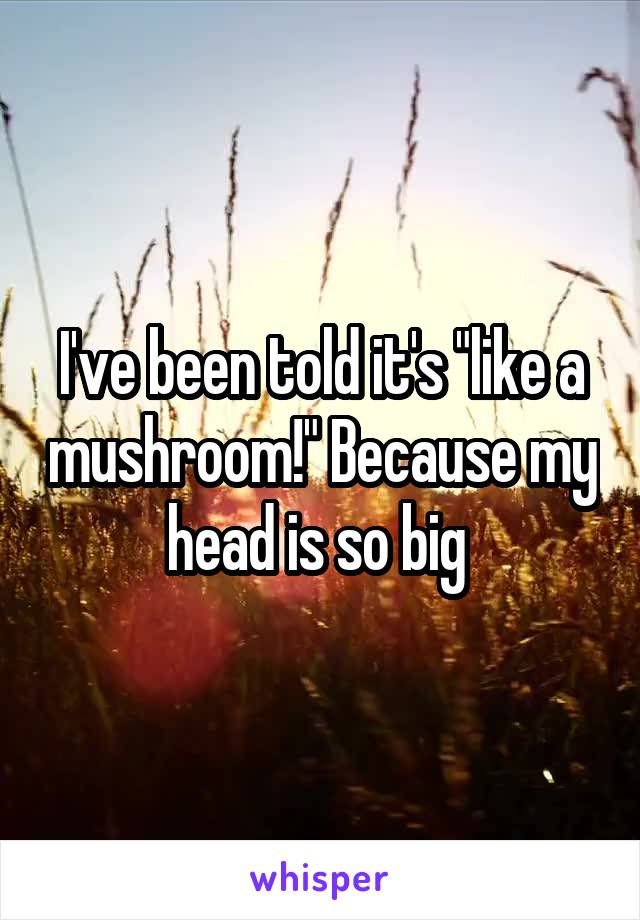 """I've been told it's """"like a mushroom!"""" Because my head is so big"""