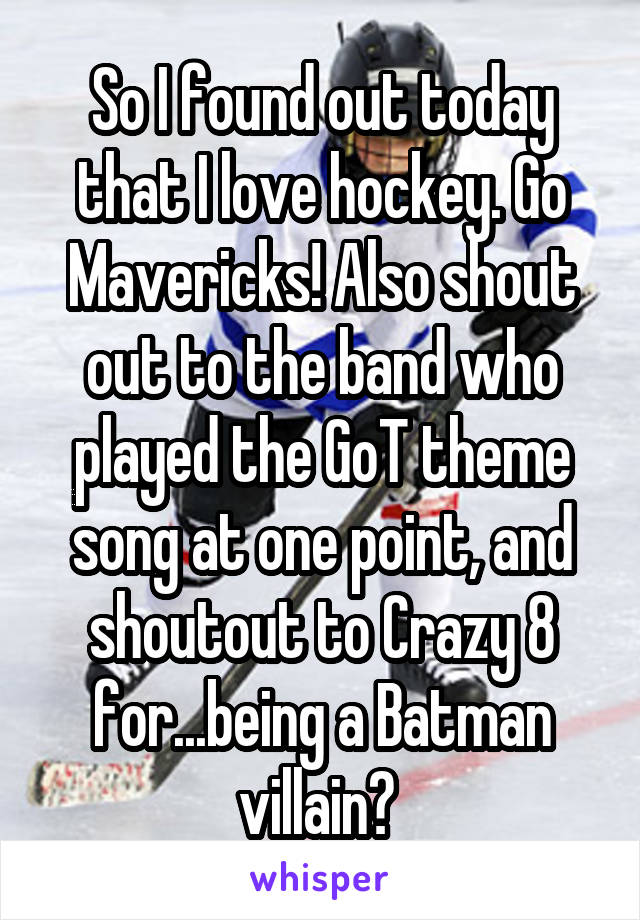 So I found out today that I love hockey. Go Mavericks! Also shout out to the band who played the GoT theme song at one point, and shoutout to Crazy 8 for...being a Batman villain?