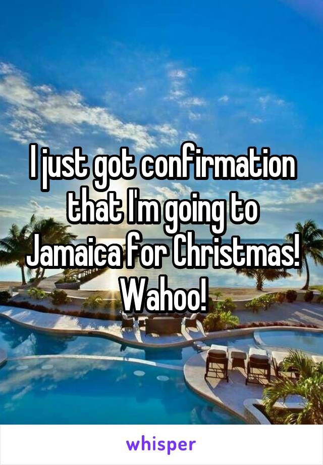 I just got confirmation that I'm going to Jamaica for Christmas! Wahoo!