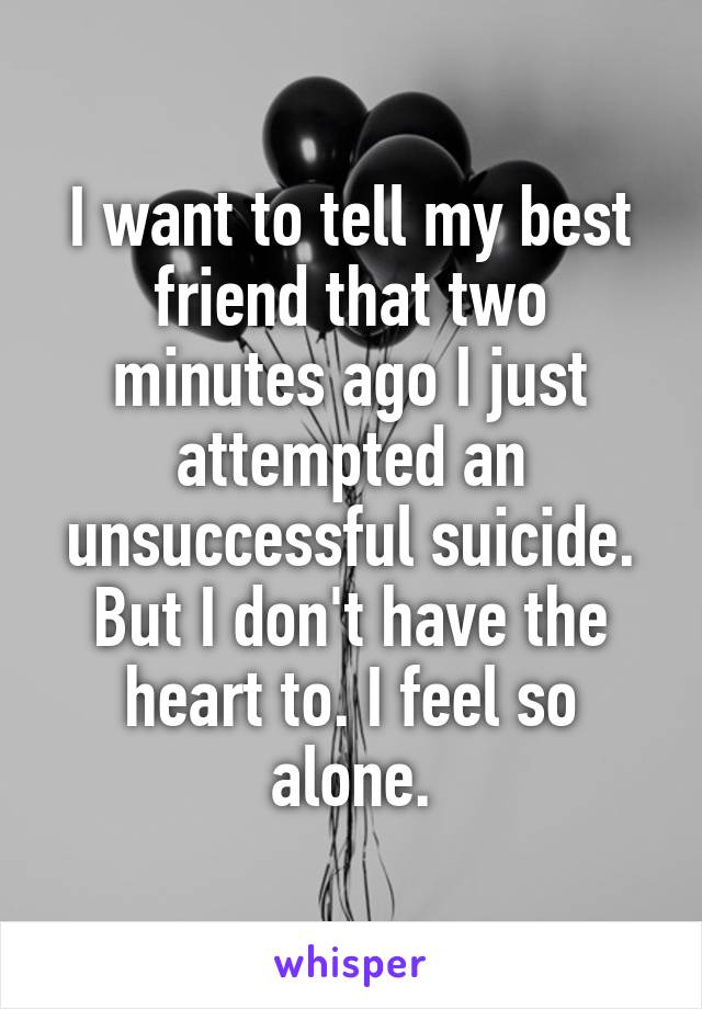 I want to tell my best friend that two minutes ago I just attempted an unsuccessful suicide. But I don't have the heart to. I feel so alone.