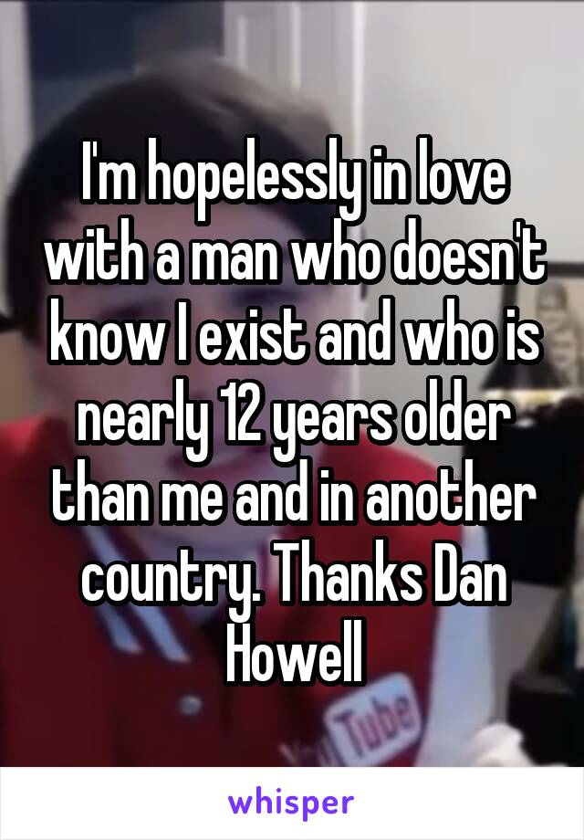 I'm hopelessly in love with a man who doesn't know I exist and who is nearly 12 years older than me and in another country. Thanks Dan Howell
