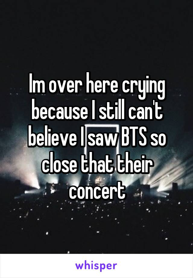Im over here crying because I still can't believe I saw BTS so close that their concert