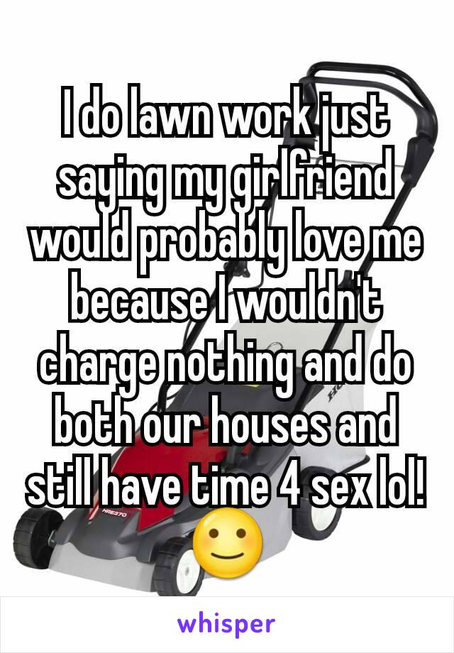 I do lawn work just saying my girlfriend would probably love me because I wouldn't charge nothing and do both our houses and still have time 4 sex lol!🙂
