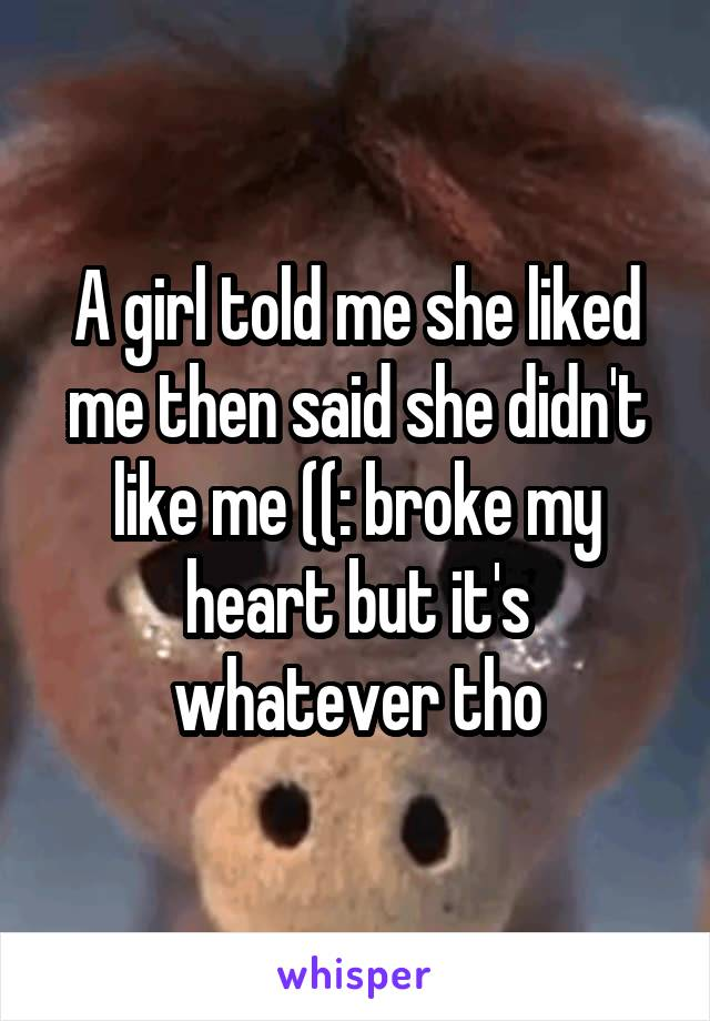 A girl told me she liked me then said she didn't like me ((: broke my heart but it's whatever tho