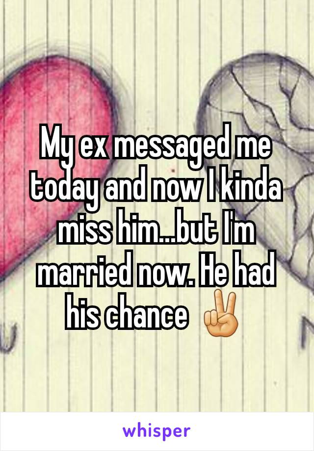 My ex messaged me today and now I kinda miss him...but I'm married now. He had his chance ✌