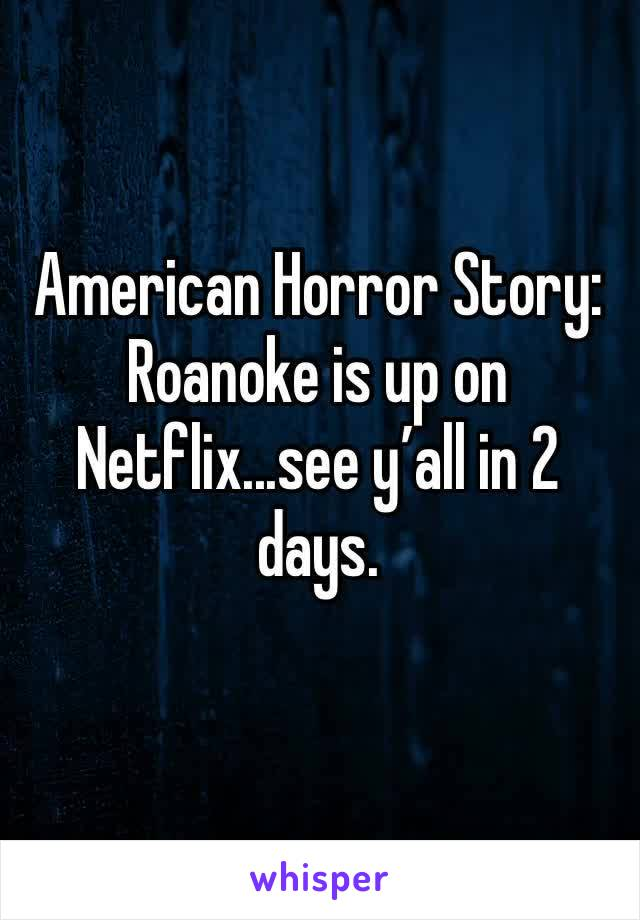 American Horror Story: Roanoke is up on Netflix...see y'all in 2 days.