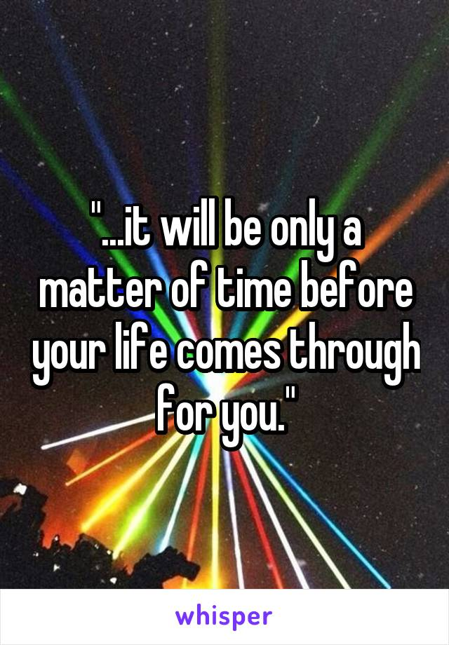 """""""...it will be only a matter of time before your life comes through for you."""""""