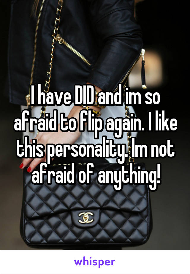 I have DID and im so afraid to flip again. I like this personality. Im not afraid of anything!