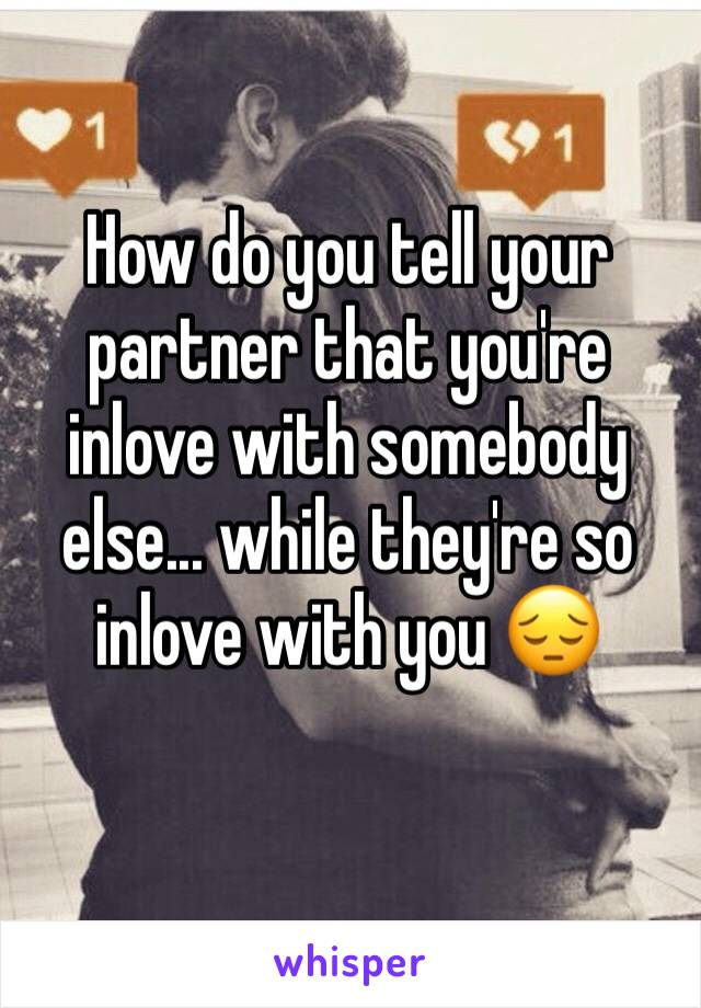 How do you tell your partner that you're inlove with somebody else... while they're so inlove with you 😔