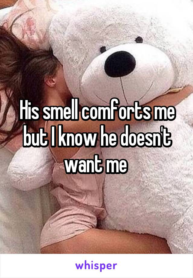 His smell comforts me but I know he doesn't want me