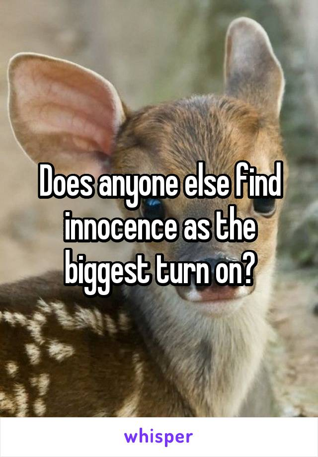 Does anyone else find innocence as the biggest turn on?