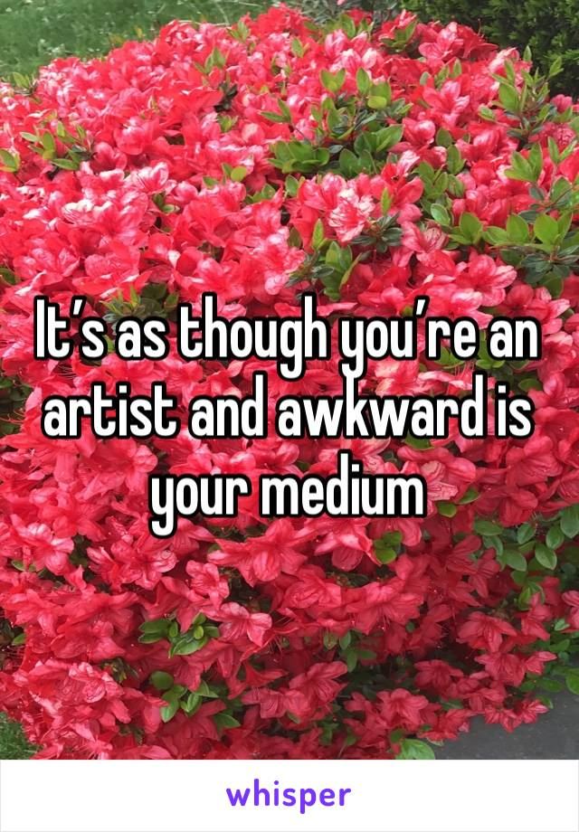 It's as though you're an artist and awkward is your medium