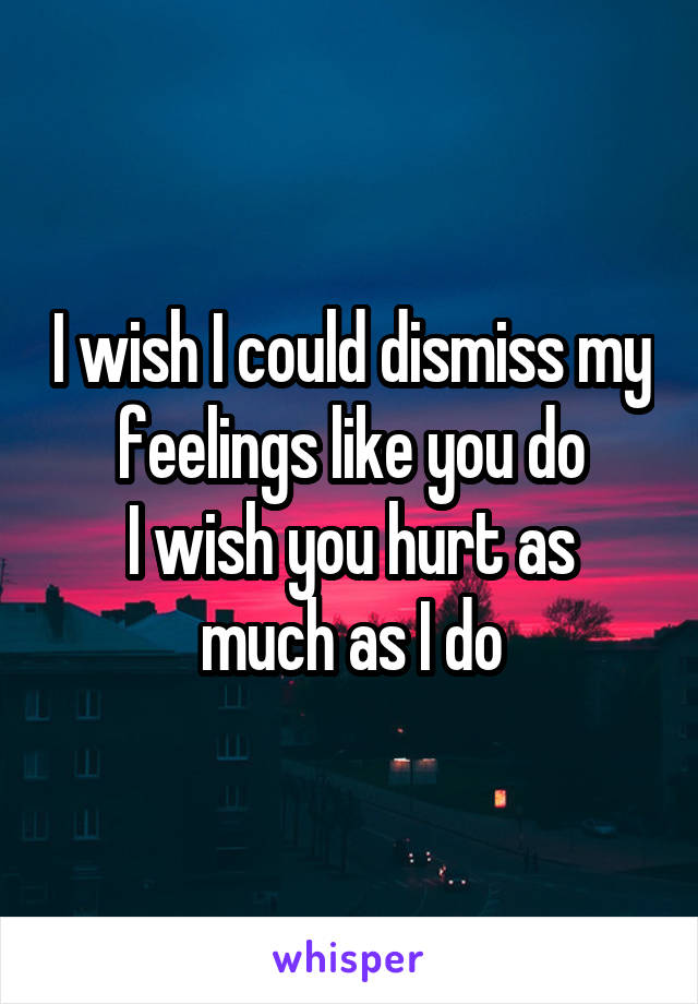 I wish I could dismiss my feelings like you do I wish you hurt as much as I do