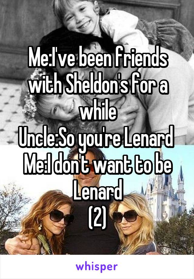 Me:I've been friends with Sheldon's for a while Uncle:So you're Lenard  Me:I don't want to be Lenard (2)