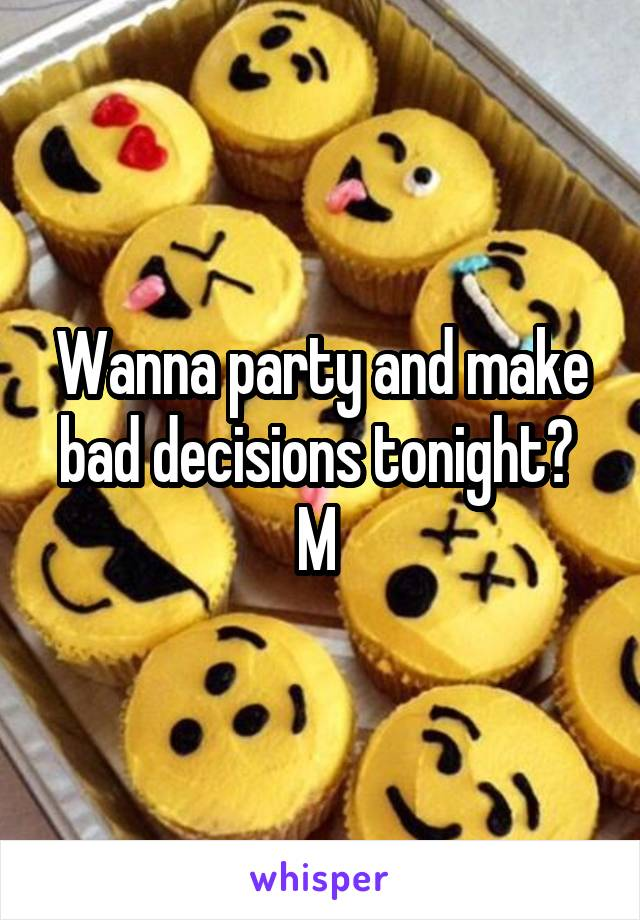 Wanna party and make bad decisions tonight?  M