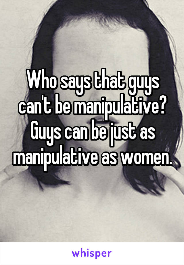 Who says that guys can't be manipulative? Guys can be just as manipulative as women.