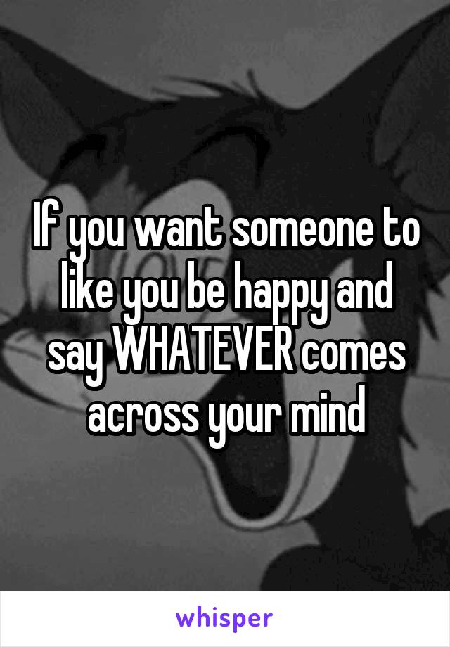 If you want someone to like you be happy and say WHATEVER comes across your mind