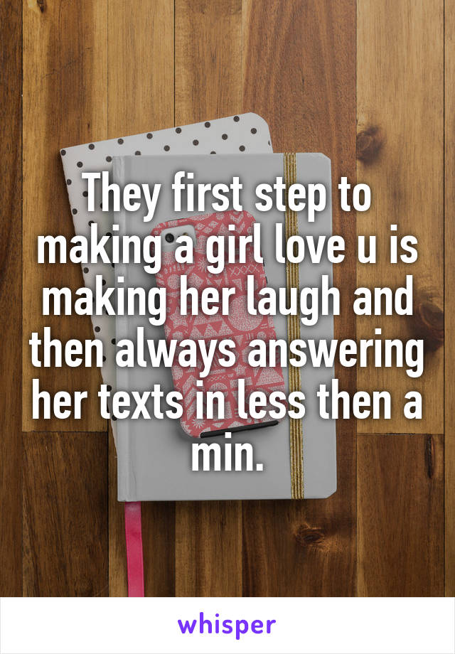They first step to making a girl love u is making her laugh and then always answering her texts in less then a min.