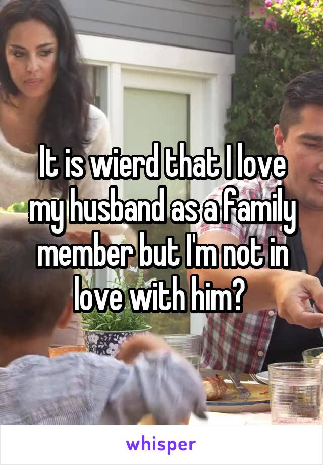 It is wierd that I love my husband as a family member but I'm not in love with him?