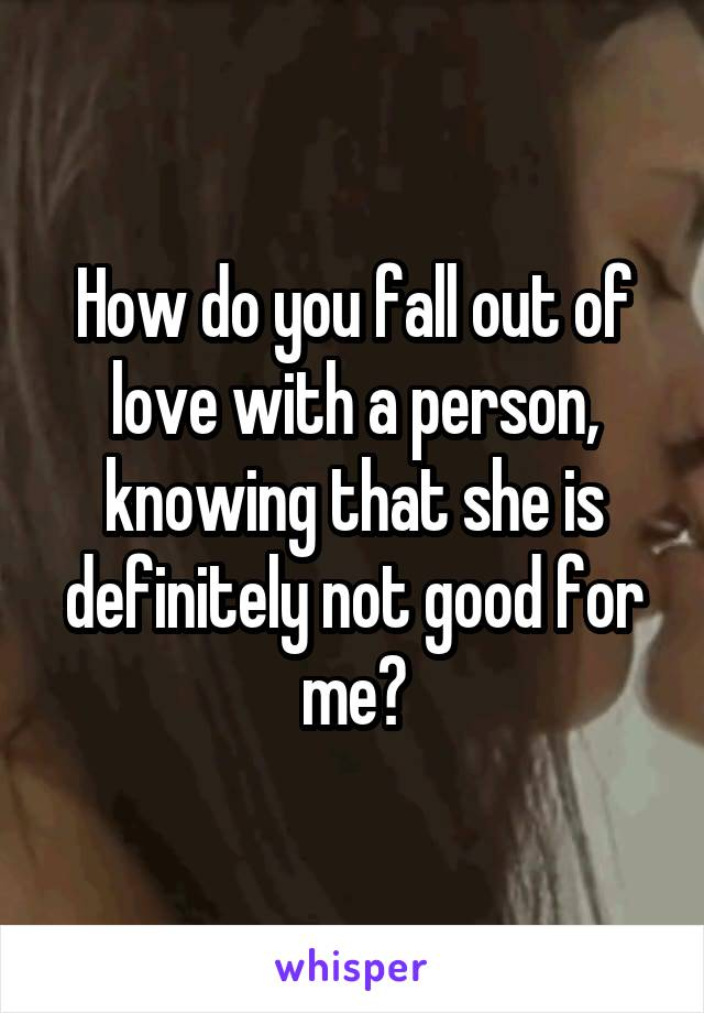How do you fall out of love with a person, knowing that she is definitely not good for me?