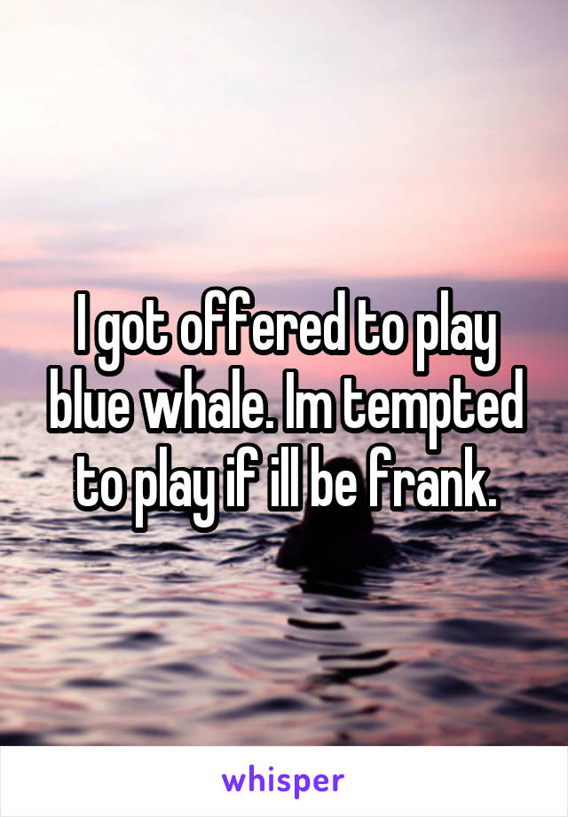 I got offered to play blue whale. Im tempted to play if ill be frank.