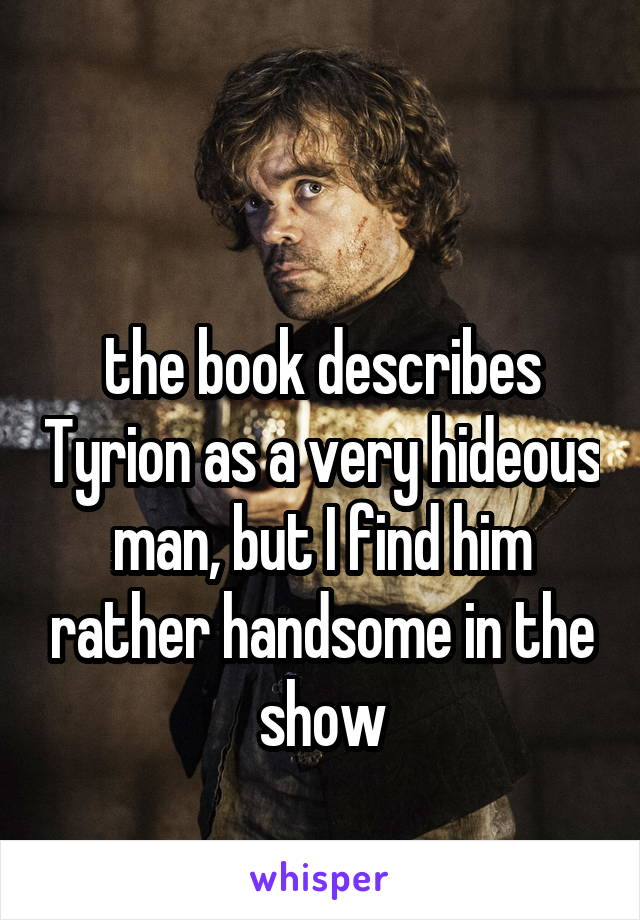 the book describes Tyrion as a very hideous man, but I find him rather handsome in the show