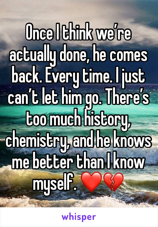 Once I think we're actually done, he comes back. Every time. I just can't let him go. There's too much history, chemistry, and he knows me better than I know myself. ❤️💔