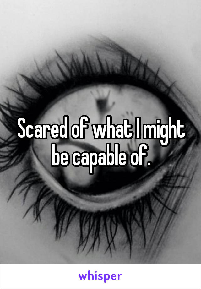 Scared of what I might be capable of.