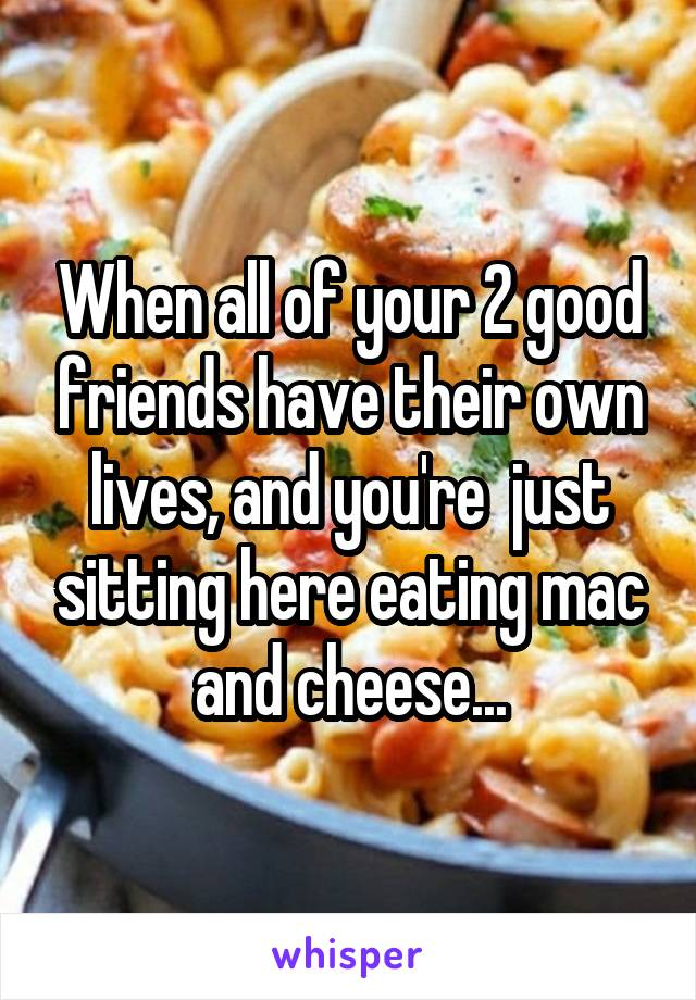 When all of your 2 good friends have their own lives, and you're  just sitting here eating mac and cheese...