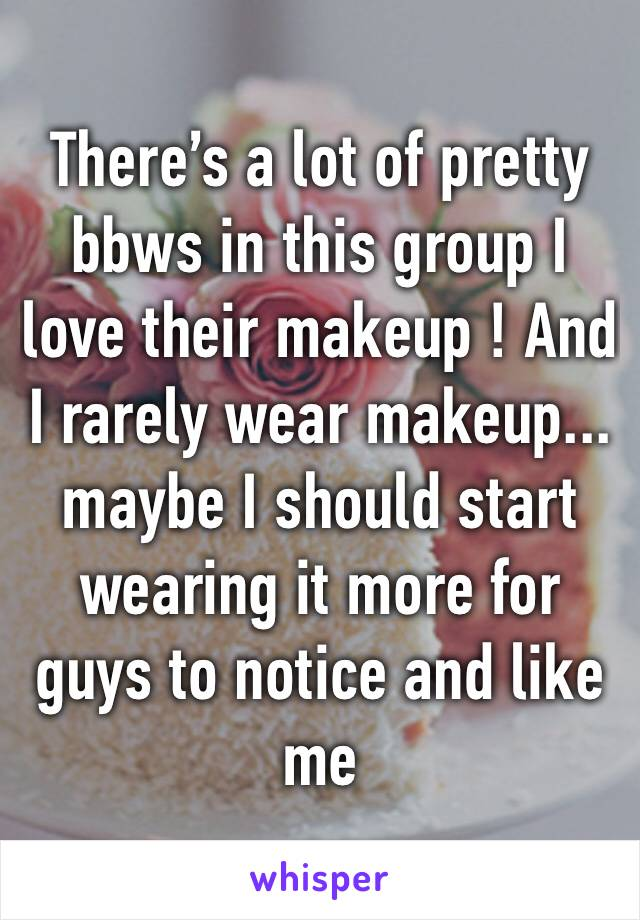 There's a lot of pretty bbws in this group I love their makeup ! And I rarely wear makeup... maybe I should start wearing it more for guys to notice and like me