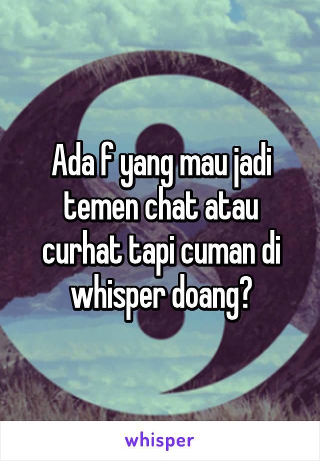 Ada f yang mau jadi temen chat atau curhat tapi cuman di whisper doang?