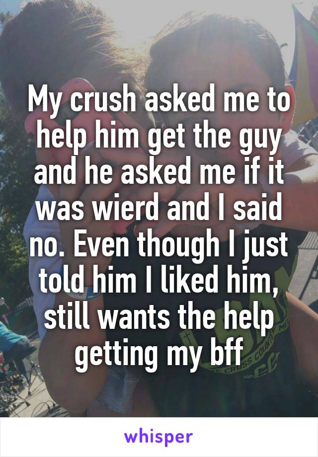 My crush asked me to help him get the guy and he asked me if it was wierd and I said no. Even though I just told him I liked him, still wants the help getting my bff