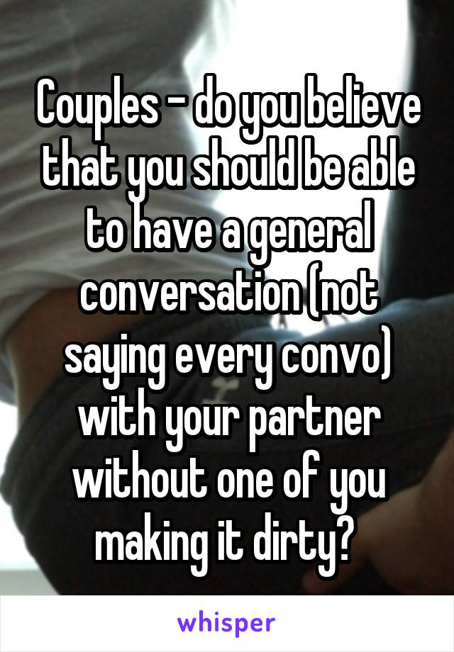 Couples - do you believe that you should be able to have a general conversation (not saying every convo) with your partner without one of you making it dirty?
