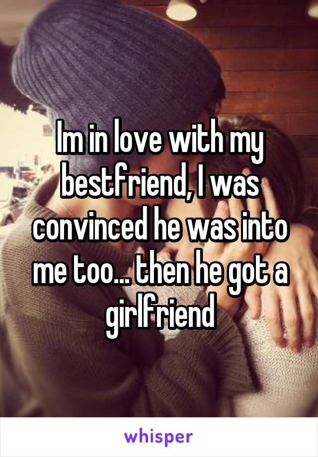 Im in love with my bestfriend, I was convinced he was into me too... then he got a girlfriend