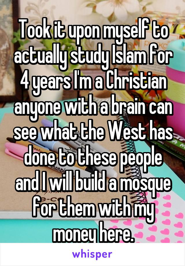 Took it upon myself to actually study Islam for 4 years I'm a Christian anyone with a brain can see what the West has done to these people and I will build a mosque for them with my money here.
