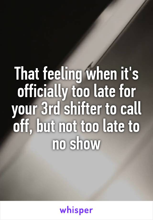 That feeling when it's officially too late for your 3rd shifter to call off, but not too late to no show