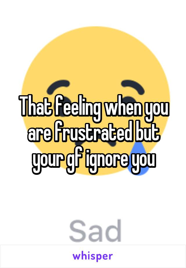 That feeling when you are frustrated but your gf ignore you