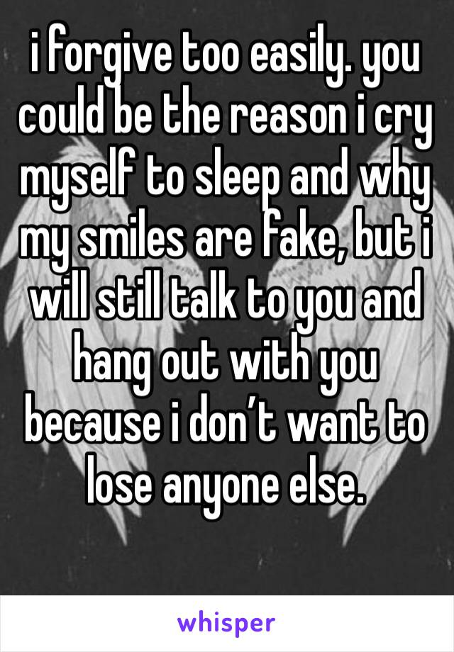 i forgive too easily. you could be the reason i cry myself to sleep and why my smiles are fake, but i will still talk to you and hang out with you because i don't want to lose anyone else.