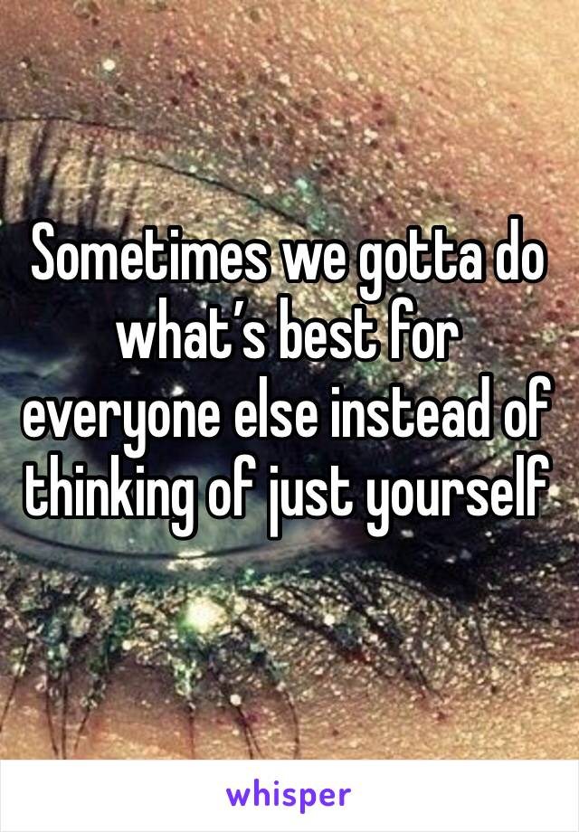 Sometimes we gotta do what's best for everyone else instead of thinking of just yourself