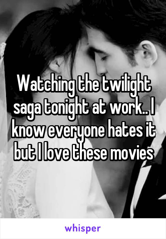 Watching the twilight saga tonight at work.. I know everyone hates it but I love these movies