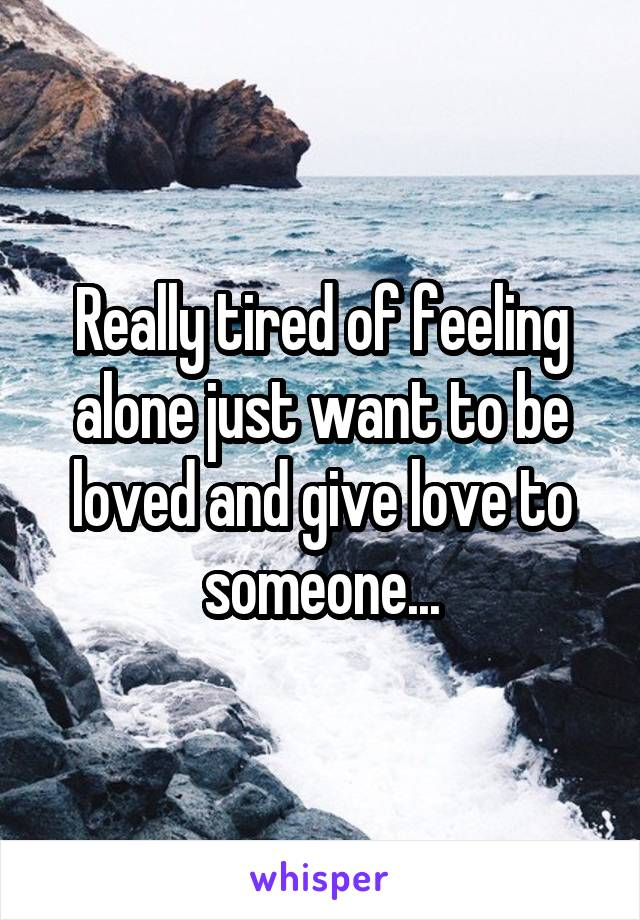 Really tired of feeling alone just want to be loved and give love to someone...