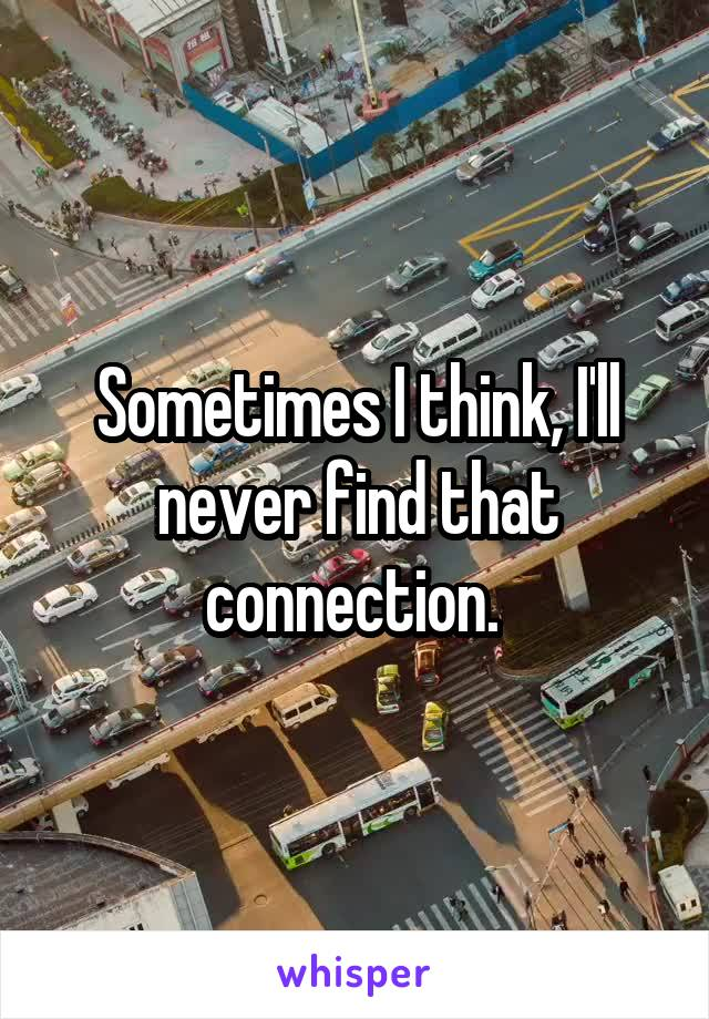Sometimes I think, I'll never find that connection.