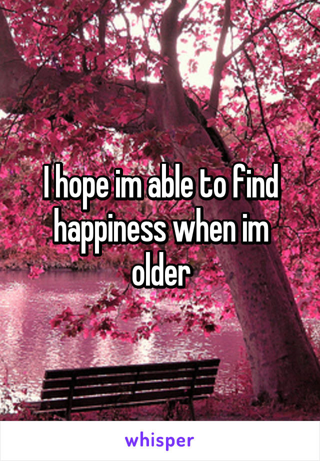 I hope im able to find happiness when im older
