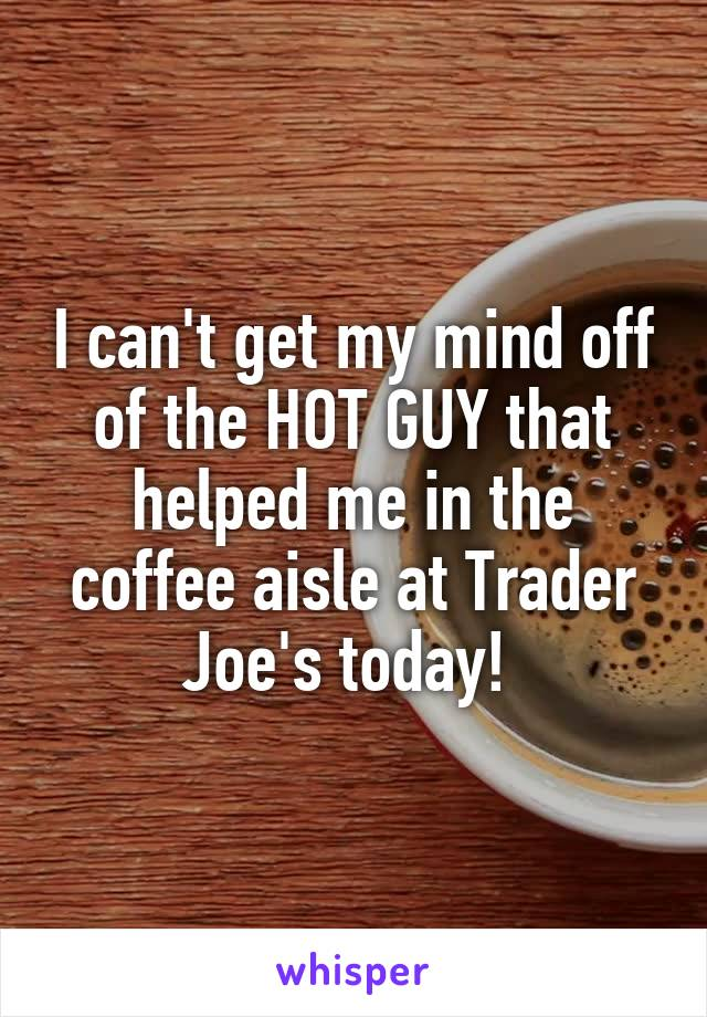 I can't get my mind off of the HOT GUY that helped me in the coffee aisle at Trader Joe's today!